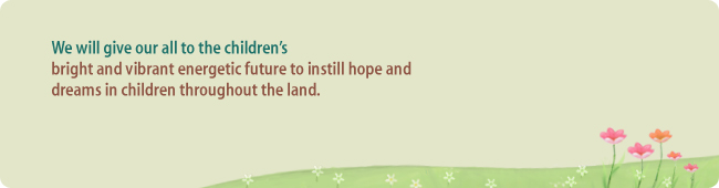 We will give our all to the children's bright and vibrant energetic future to instill hope and dreams in children throughout the land.